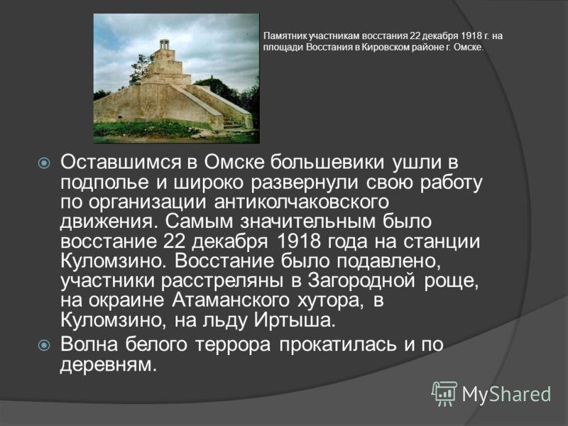 Оставшимся в Омске большевики ушли в подполье и широко развернули свою работу по организации антиколчаковского движения. Самым значительным было восстание 22 декабря 1918 года на станции Куломзино. Восстание было подавлено, участники расстреляны в За
