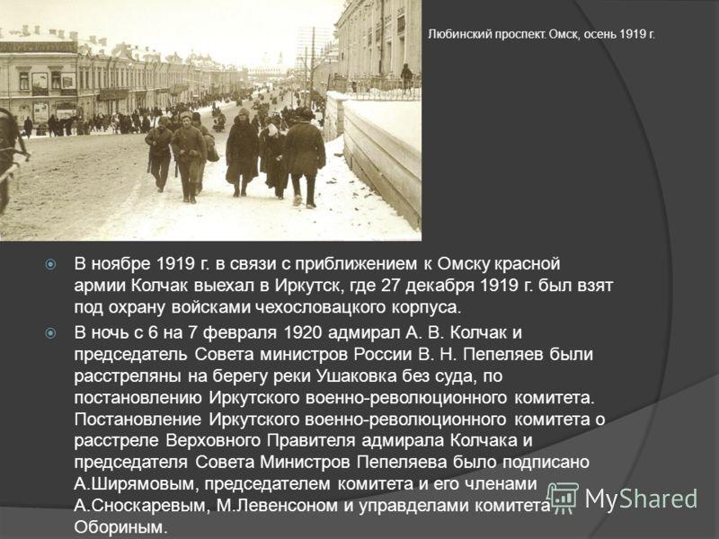 В ноябре 1919 г. в связи с приближением к Омску красной армии Колчак выехал в Иркутск, где 27 декабря 1919 г. был взят под охрану войсками чехословацкого корпуса. В ночь с 6 на 7 февраля 1920 адмирал А. В. Колчак и председатель Совета министров Росси