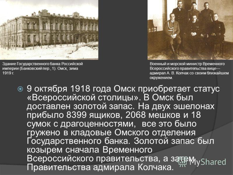 9 октября 1918 года Омск приобретает статус «Всероссийской столицы». В Омск был доставлен золотой запас. На двух эшелонах прибыло 8399 ящиков, 2068 мешков и 18 сумок с драгоценностями, все это было гружено в кладовые Омского отделения Государственног