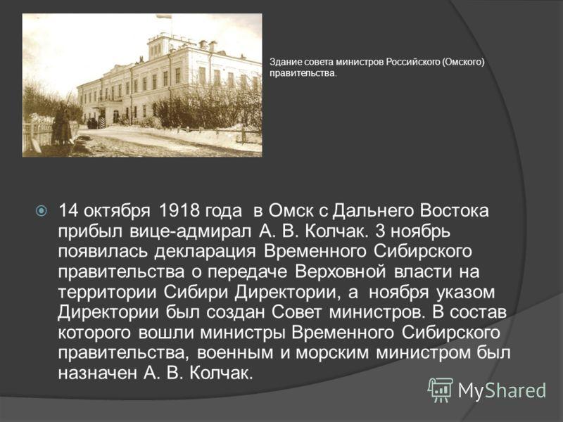 14 октября 1918 года в Омск с Дальнего Востока прибыл вице-адмирал А. В. Колчак. 3 ноябрь появилась декларация Временного Сибирского правительства о передаче Верховной власти на территории Сибири Директории, а ноября указом Директории был создан Сове