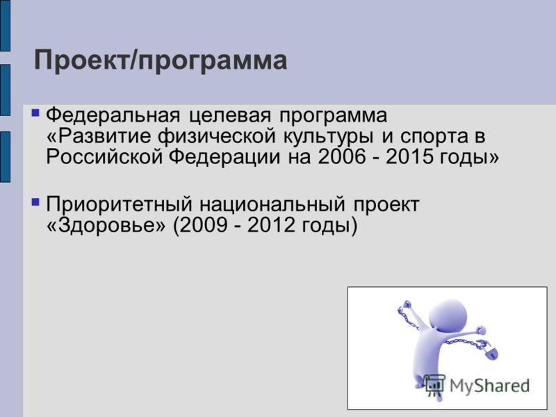 Проект/программа Федеральная целевая программа «Развитие физической культуры и спорта в Российской Федерации на 2006 - 2015 годы» Приоритетный национальный проект «Здоровье» (2009 - 2012 годы)