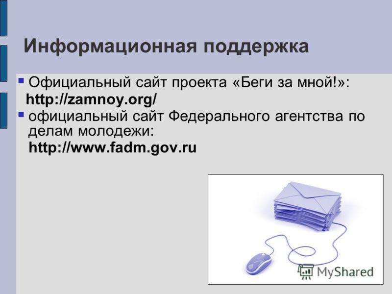 Информационная поддержка Официальный сайт проекта «Беги за мной!»: http://zamnoy.org/ официальный сайт Федерального агентства по делам молодежи: http://www.fadm.gov.ru