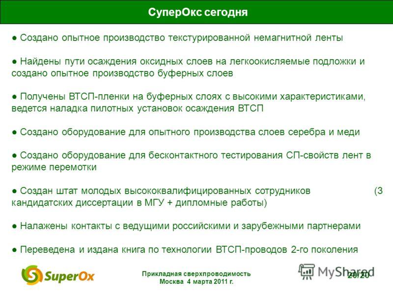 Прикладная сверхпроводимость Москва 4 марта 2011 г. 20/20 Создано опытное производство текстурированной немагнитной ленты Найдены пути осаждения оксидных слоев на легкоокисляемые подложки и создано опытное производство буферных слоев Получены ВТСП-пл