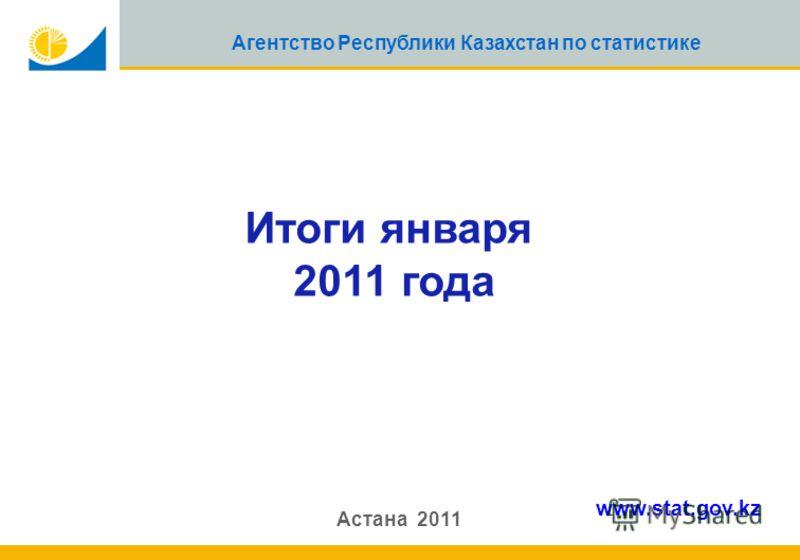 1 Агентство Республики Казахстан по статистике Итоги января 2011 года Астана 2011 www.stat.gov.kz
