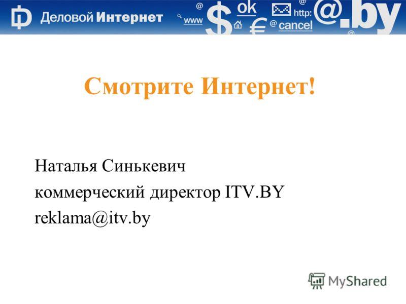 Смотрите Интернет! Наталья Синькевич коммерческий директор ITV.BY reklama@itv.by