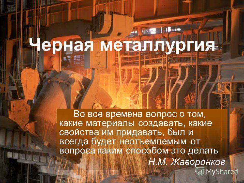 Черная металлургия Во все времена вопрос о том, какие материалы создавать, какие свойства им придавать, был и всегда будет неотъемлемым от вопроса каким способом это делать Н.М. Жаворонков