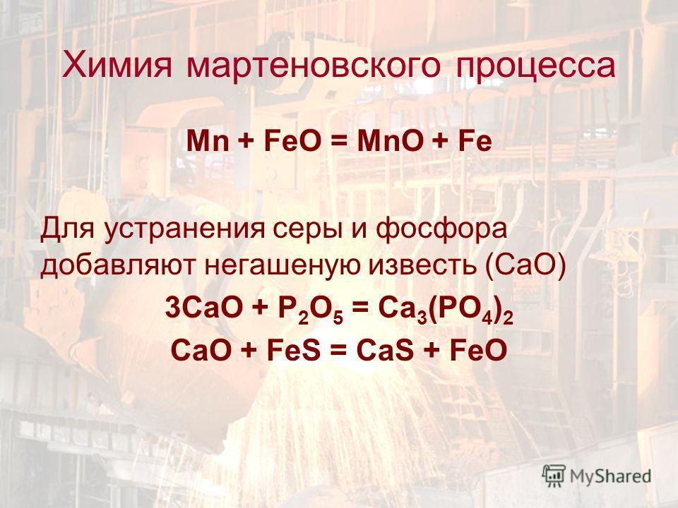 Mn + FeO = MnO + Fe Для устранения серы и фосфора добавляют негашеную известь (СаО) 3СаО + Р 2 О 5 = Са 3 (РО 4 ) 2 СаО + FeS = CaS + FeO Химия мартеновского процесса