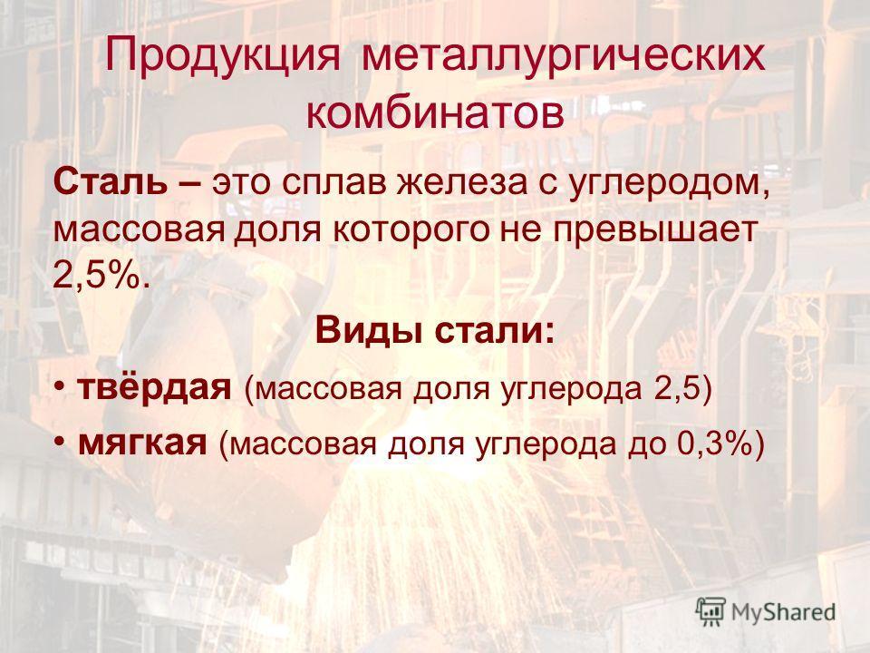 Продукция металлургических комбинатов Сталь – это сплав железа с углеродом, массовая доля которого не превышает 2,5%. Виды стали: твёрдая (массовая доля углерода 2,5) мягкая (массовая доля углерода до 0,3%)