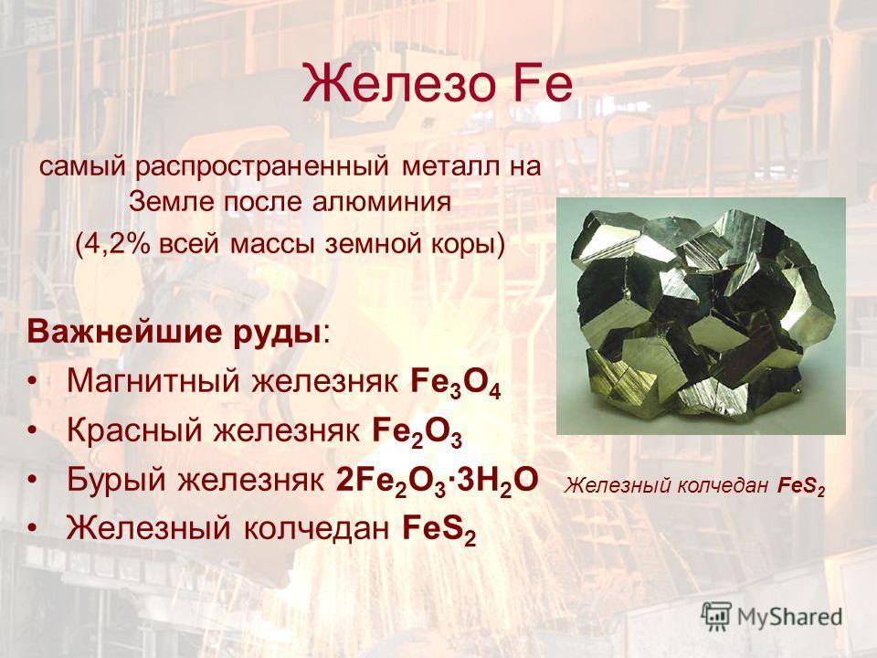 Железо Fe самый распространенный металл на Земле после алюминия (4,2% всей массы земной коры) Важнейшие руды: Магнитный железняк Fe 3 O 4 Красный железняк Fe 2 O 3 Бурый железняк 2Fe 2 O 3 ·3Н 2 О Железный колчедан FeS 2