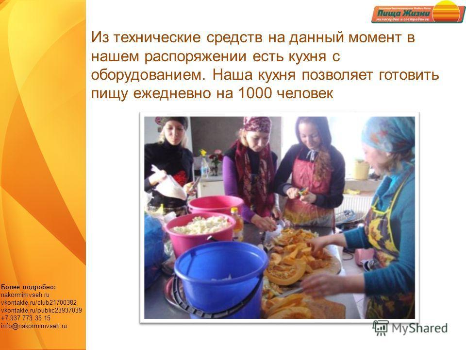 Более подробно: nakormimvseh.ru vkontakte.ru/club21700382 vkontakte.ru/public23937039 +7 937 773 35 15 info@nakormimvseh.ru Из технические средств на данный момент в нашем распоряжении есть кухня с оборудованием. Наша кухня позволяет готовить пищу еж
