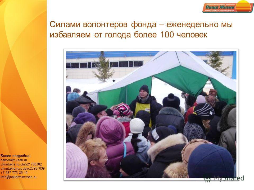 Более подробно: nakormimvseh.ru vkontakte.ru/club21700382 vkontakte.ru/public23937039 +7 937 773 35 15 info@nakormimvseh.ru Силами волонтеров фонда – еженедельно мы избавляем от голода более 100 человек