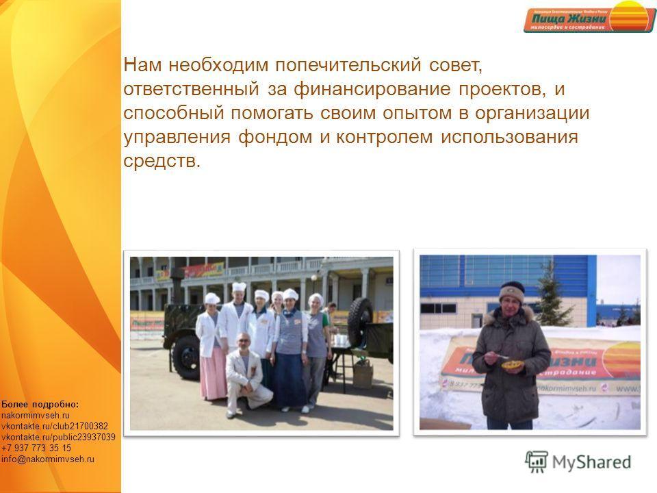 Более подробно: nakormimvseh.ru vkontakte.ru/club21700382 vkontakte.ru/public23937039 +7 937 773 35 15 info@nakormimvseh.ru Нам необходим попечительский совет, ответственный за финансирование проектов, и способный помогать своим опытом в организации