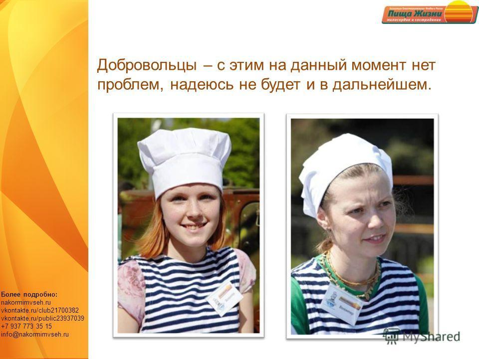 Более подробно: nakormimvseh.ru vkontakte.ru/club21700382 vkontakte.ru/public23937039 +7 937 773 35 15 info@nakormimvseh.ru Добровольцы – с этим на данный момент нет проблем, надеюсь не будет и в дальнейшем.