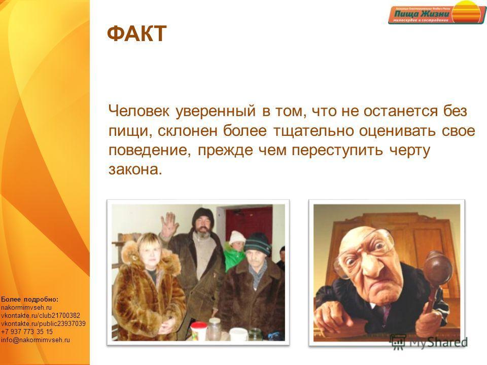 Более подробно: nakormimvseh.ru vkontakte.ru/club21700382 vkontakte.ru/public23937039 +7 937 773 35 15 info@nakormimvseh.ru Человек уверенный в том, что не останется без пищи, склонен более тщательно оценивать свое поведение, прежде чем переступить ч