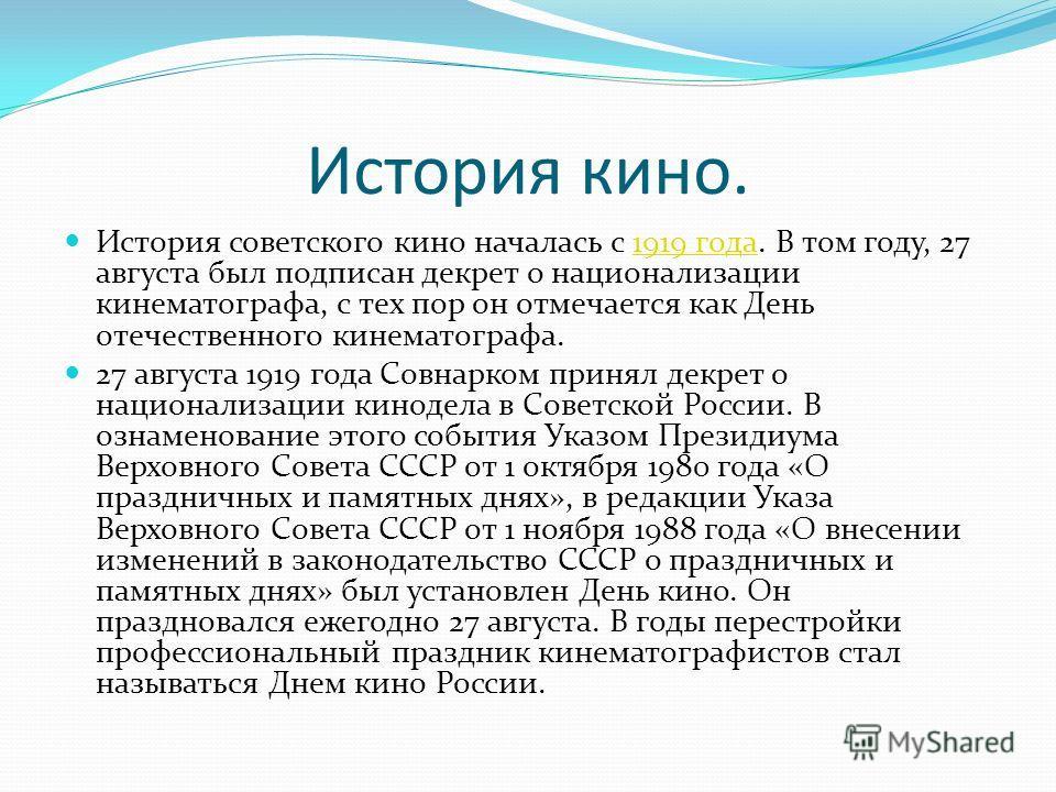 История кино. История советского кино началась с 1919 года. В том году, 27 августа был подписан декрет о национализации кинематографа, с тех пор он отмечается как День отечественного кинематографа.1919 года 27 августа 1919 года Совнарком принял декре