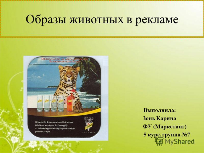 Образы животных в рекламе Выполнила: Зонь Карина ФУ (Маркетинг) 5 курс, группа 7
