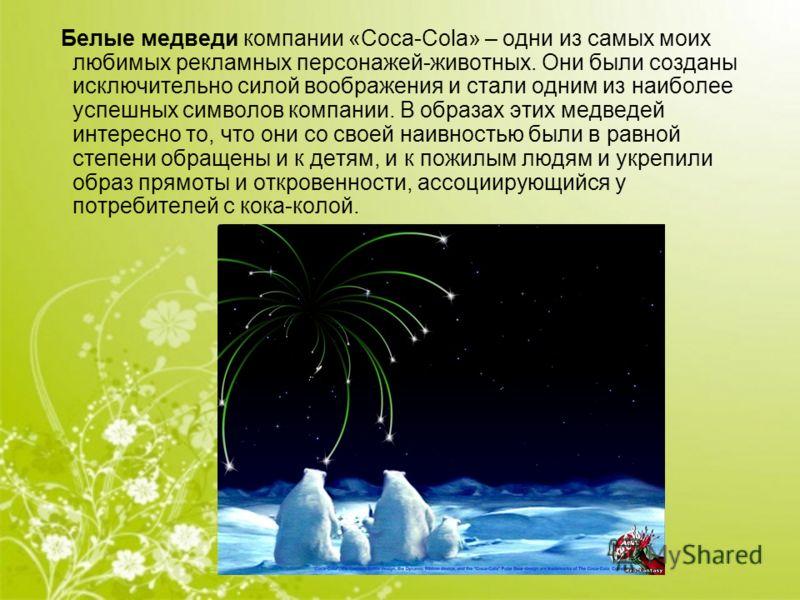 Белые медведи компании «Coca-Cola» – одни из самых моих любимых рекламных персонажей-животных. Они были созданы исключительно силой воображения и стали одним из наиболее успешных символов компании. В образах этих медведей интересно то, что они со сво