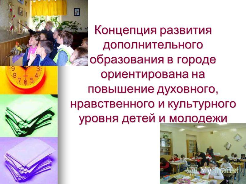 Концепция развития дополнительного образования в городе ориентирована на повышение духовного, нравственного и культурного уровня детей и молодежи