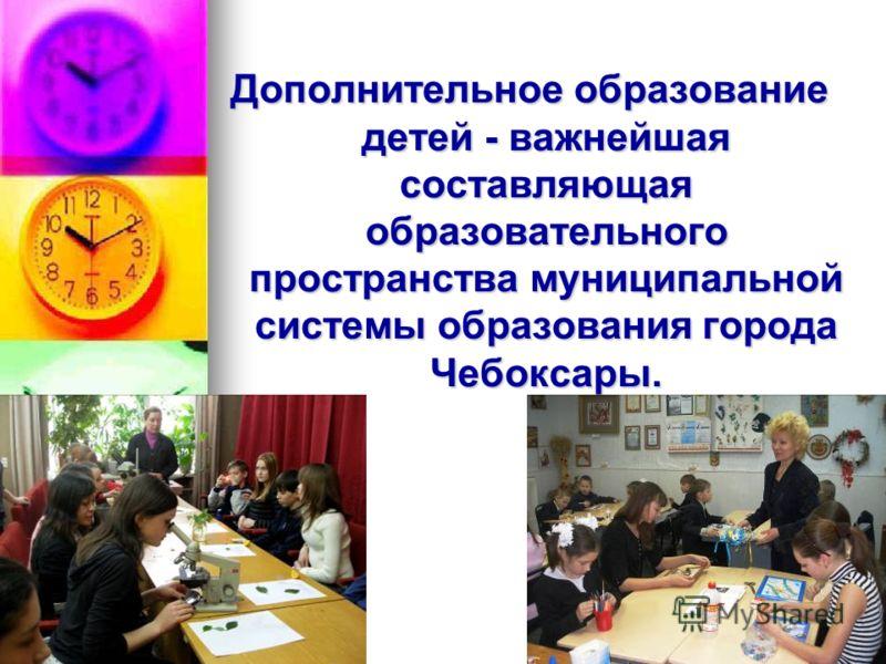 Дополнительное образование детей - важнейшая составляющая образовательного пространства муниципальной системы образования города Чебоксары.
