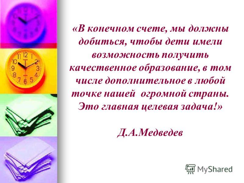 «В конечном счете, мы должны добиться, чтобы дети имели возможность получить качественное образование, в том числе дополнительное в любой точке нашей огромной страны. Это главная целевая задача!» Д.А.Медведев