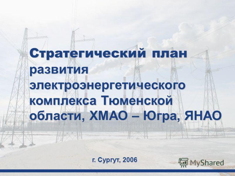 Стратегический план развития электроэнергетического комплекса Тюменской области, ХМАО – Югра, ЯНАО г. Сургут, 2006