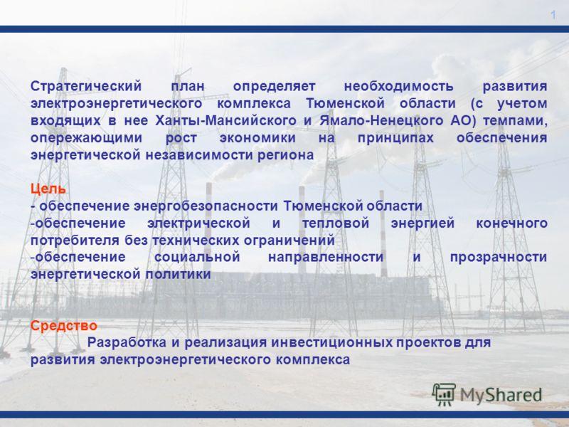 1 Стратегический план определяет необходимость развития электроэнергетического комплекса Тюменской области (с учетом входящих в нее Ханты-Мансийского и Ямало-Ненецкого АО) темпами, опережающими рост экономики на принципах обеспечения энергетической н