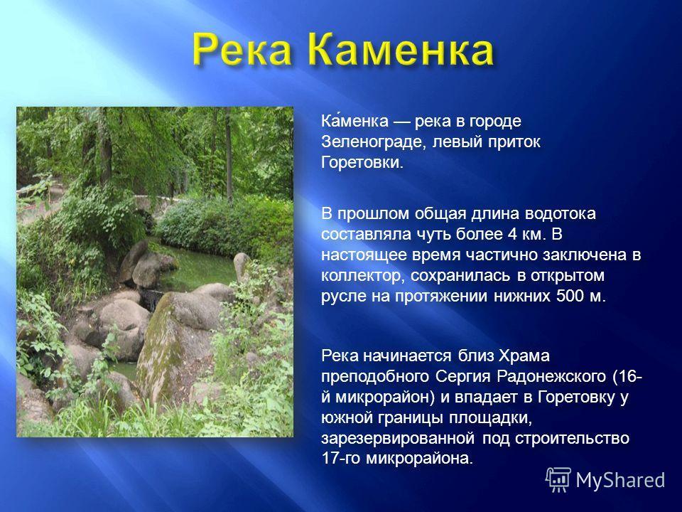 Ка́менка река в городе Зеленограде, левый приток Горетовки. В прошлом общая длина водотока составляла чуть более 4 км. В настоящее время частично заключена в коллектор, сохранилась в открытом русле на протяжении нижних 500 м. Река начинается близ Хра