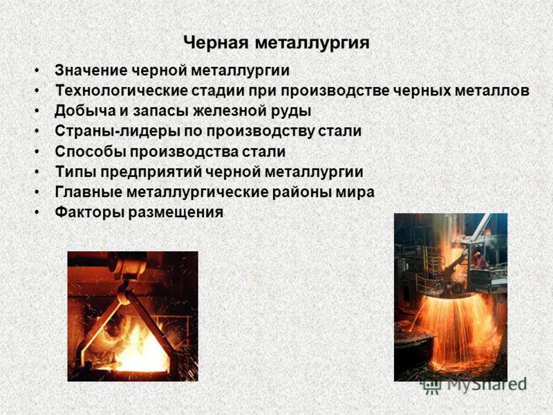 Черная металлургия Значение черной металлургии Технологические стадии при производстве черных металлов Добыча и запасы железной руды Страны-лидеры по производству стали Способы производства стали Типы предприятий черной металлургии Главные металлурги