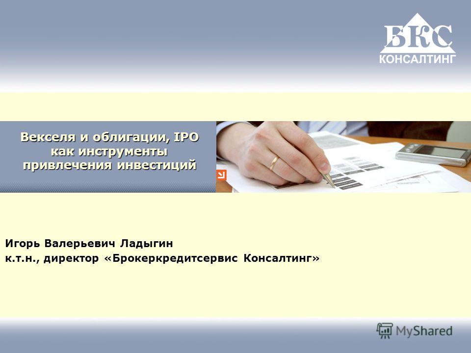 Векселя и облигации, IPO как инструменты привлечения инвестиций Игорь Валерьевич Ладыгин к.т.н., директор «Брокеркредитсервис Консалтинг»