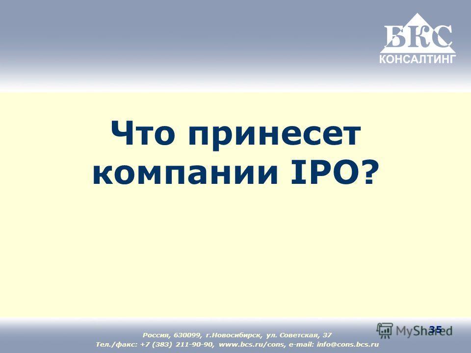Россия, 630099, г.Новосибирск, ул. Советская, 37 Тел./факс: +7 (383) 211-90-90, www.bcs.ru/cons, e-mail: info@cons.bcs.ru 35 Что принесет компании IPO?
