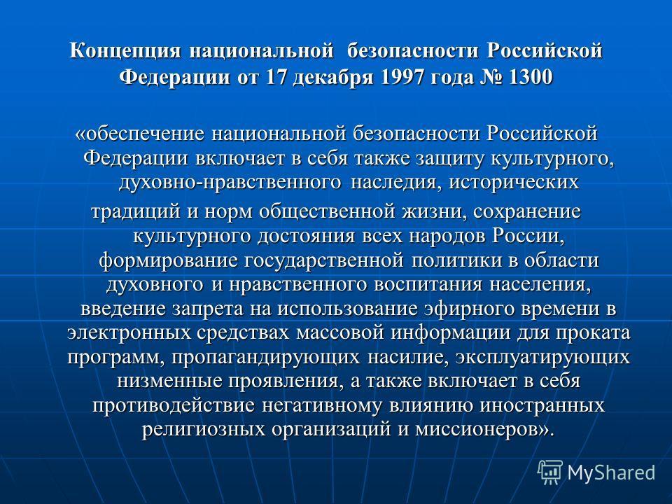 Концепция национальной безопасности Российской Федерации от 17 декабря 1997 года 1300 «обеспечение национальной безопасности Российской Федерации включает в себя также защиту культурного, духовно-нравственного наследия, исторических традиций и норм о