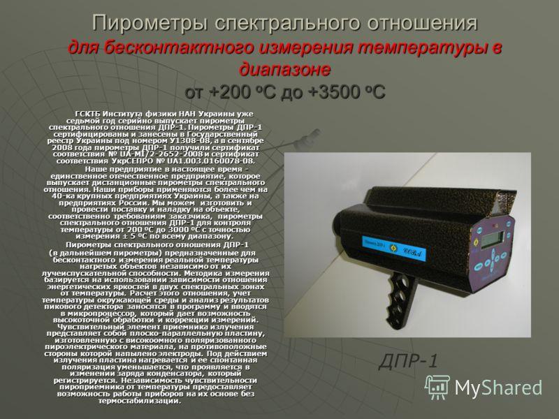 Пирометры спектрального отношения для бесконтактного измерения температуры в диапазоне от +200 о С до +3500 о С ГСКТБ Института физики НАН Украины уже седьмой год серийно выпускает пирометры спектрального отношения ДПР-1. Пирометры ДПР-1 сертифициров
