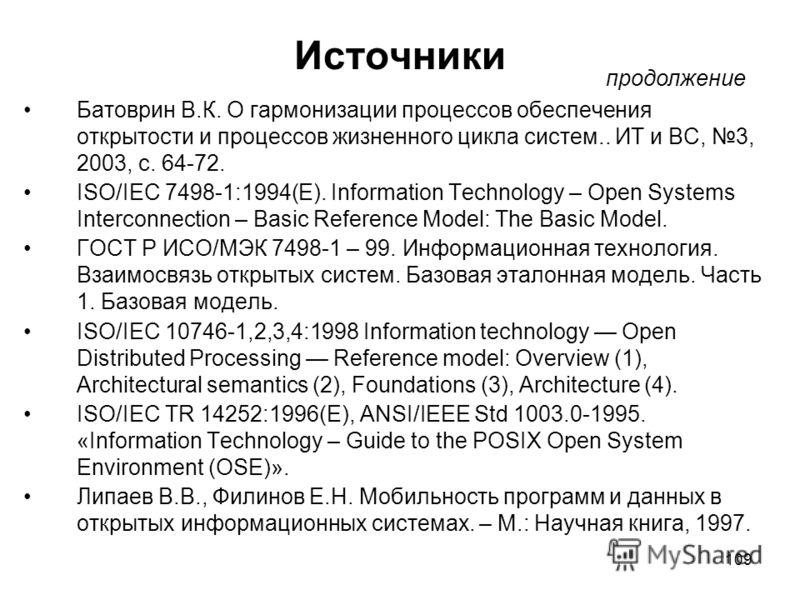 109 Источники Батоврин В.К. О гармонизации процессов обеспечения открытости и процессов жизненного цикла систем.. ИТ и ВС, 3, 2003, с. 64-72. ISO/IEC 7498-1:1994(E). Information Technology – Open Systems Interconnection – Basic Reference Model: The B