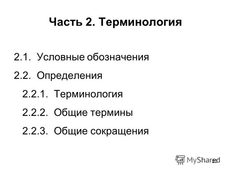 20 Часть 2. Терминология 2.1. Условные обозначения 2.2. Определения 2.2.1. Терминология 2.2.2. Общие термины 2.2.3. Общие сокращения