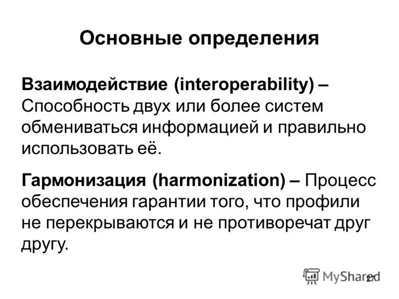 27 Основные определения Взаимодействие (interoperability) – Способность двух или более систем обмениваться информацией и правильно использовать её. Гармонизация (harmonization) – Процесс обеспечения гарантии того, что профили не перекрываются и не пр