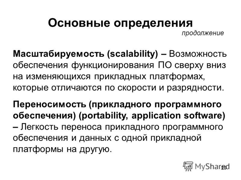29 Основные определения продолжение Масштабируемость (scalability) – Возможность обеспечения функционирования ПО сверху вниз на изменяющихся прикладных платформах, которые отличаются по скорости и разрядности. Переносимость (прикладного программного