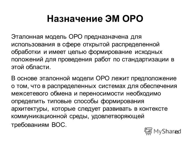 45 Назначение ЭМ ОРО Эталонная модель ОРО предназначена для использования в сфере открытой распределенной обработки и имеет целью формирование исходных положений для проведения работ по стандартизации в этой области. В основе эталонной модели ОРО леж