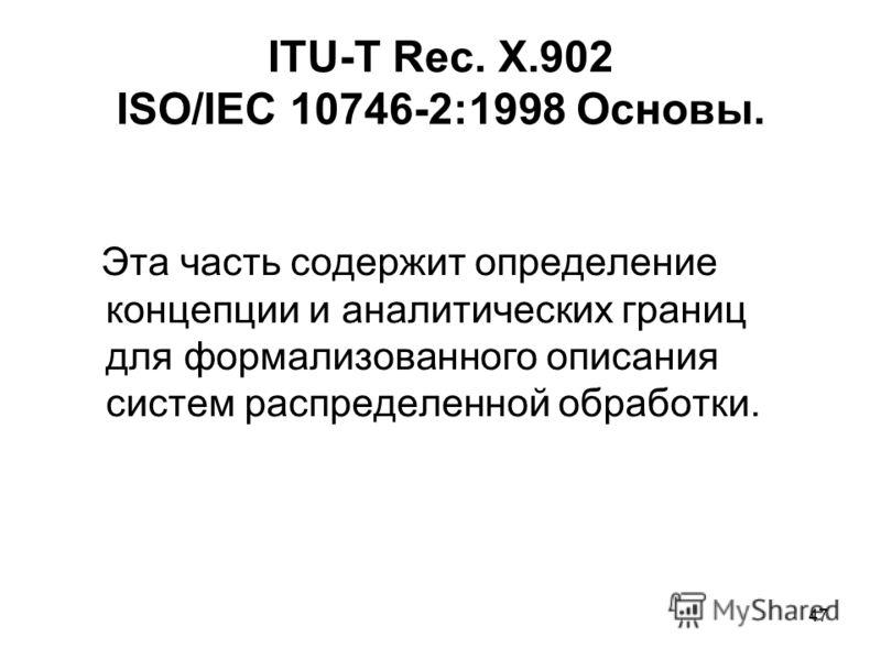 47 ITU-T Rec. X.902 ISO/IEC 10746-2:1998 Основы. Эта часть содержит определение концепции и аналитических границ для формализованного описания систем распределенной обработки.