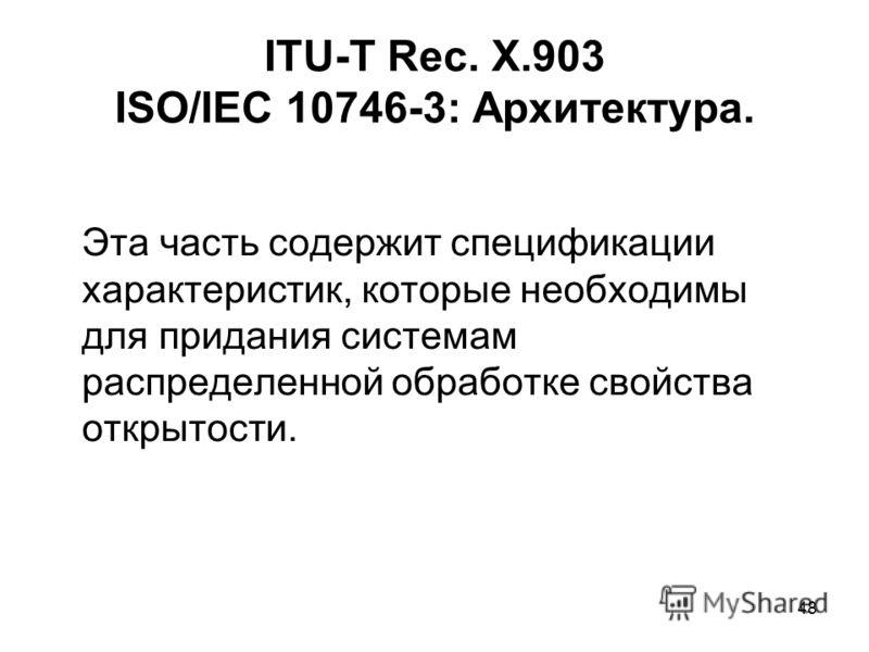 48 ITU-T Rec. X.903 ISO/IEC 10746-3: Архитектура. Эта часть содержит спецификации характеристик, которые необходимы для придания системам распределенной обработке свойства открытости.