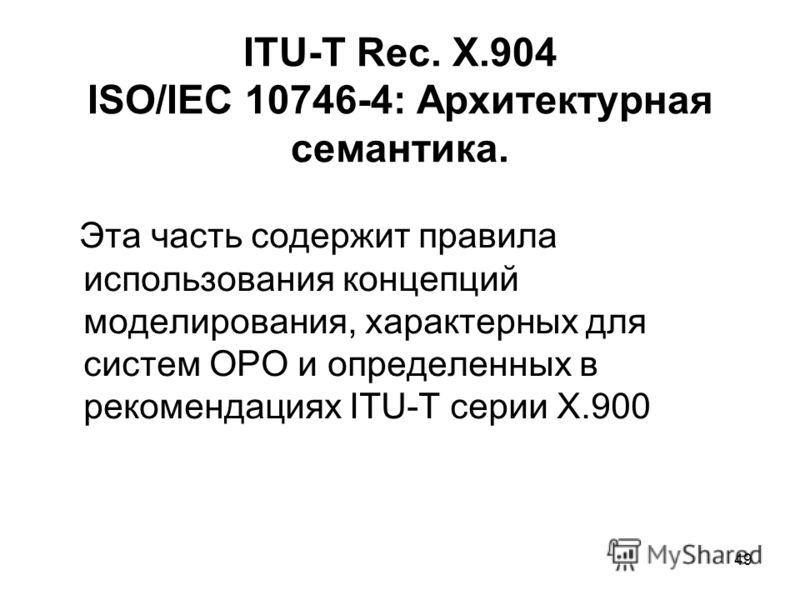 49 ITU-T Rec. X.904 ISO/IEC 10746-4: Архитектурная семантика. Эта часть содержит правила использования концепций моделирования, характерных для систем ОРО и определенных в рекомендациях ITU-T серии Х.900