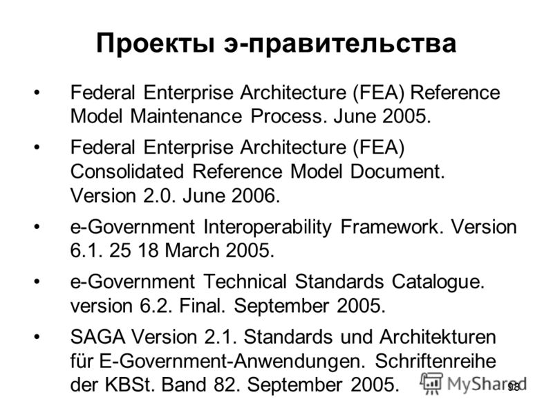 98 Проекты э-правительства Federal Enterprise Architecture (FEA) Reference Model Maintenance Process. June 2005. Federal Enterprise Architecture (FEA) Consolidated Reference Model Document. Version 2.0. June 2006. e-Government Interoperability Framew