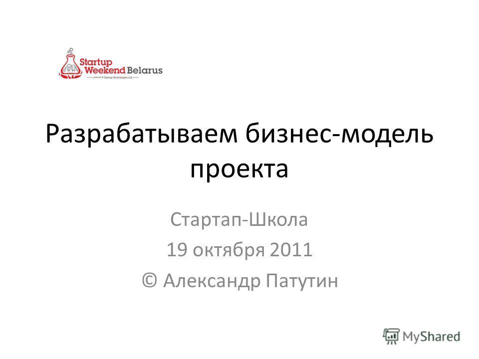 Разрабатываем бизнес-модель проекта Стартап-Школа 19 октября 2011 © Александр Патутин