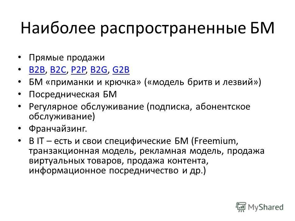 Наиболее распространенные БМ Прямые продажи B2B, B2C, P2P, B2G, G2B B2BB2CP2PB2GG2B БМ «приманки и крючка» («модель бритв и лезвий») Посредническая БМ Регулярное обслуживание (подписка, абонентское обслуживание) Франчайзинг. В IT – есть и свои специф