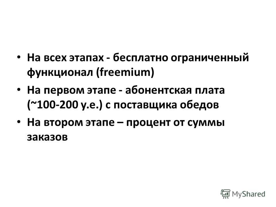 На всех этапах - бесплатно ограниченный функционал (freemium) На первом этапе - абонентская плата (~100-200 у.е.) с поставщика обедов На втором этапе – процент от суммы заказов