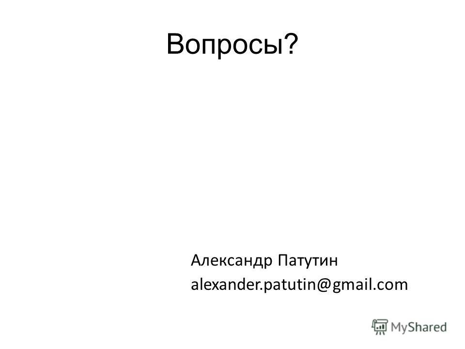 Вопросы? Александр Патутин alexander.patutin@gmail.com