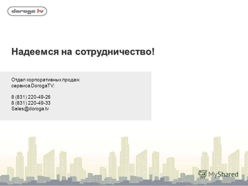 Надеемся на сотрудничество! Отдел корпоративных продаж сервиса DorogaTV: 8 (831) 220-49-26 8 (831) 220-49-33 Sales@doroga.tv