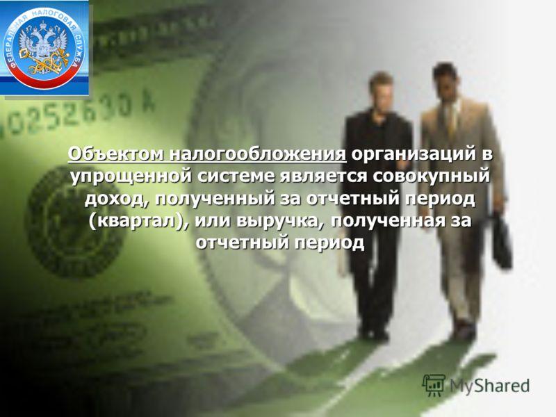 Объектом налогообложения организаций в упрощенной системе является совокупный доход, полученный за отчетный период (квартал), или выручка, полученная за отчетный период