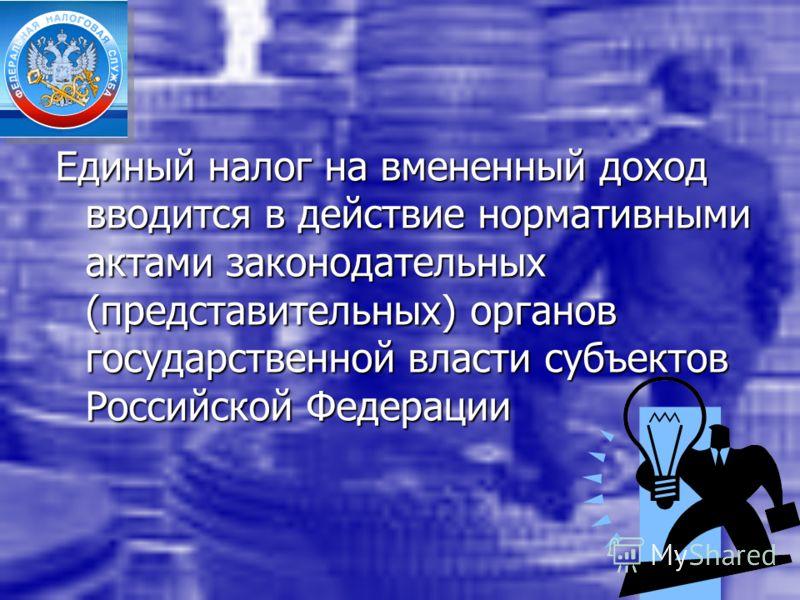 Единый налог на вмененный доход вводится в действие нормативными актами законодательных (представительных) органов государственной власти субъектов Российской Федерации
