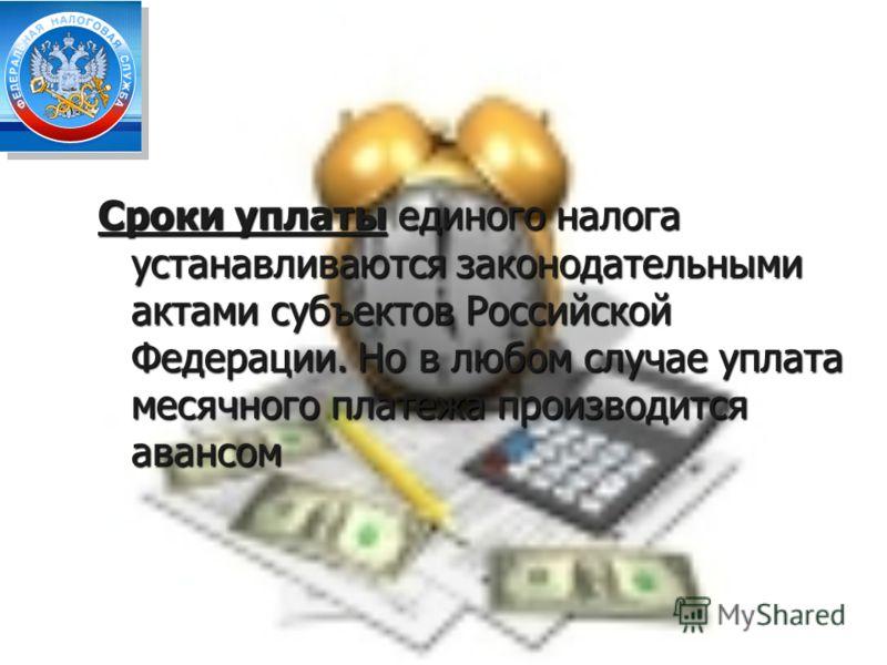 Сроки уплаты единого налога устанавливаются законодательными актами субъектов Российской Федерации. Но в любом случае уплата месячного платежа производится авансом