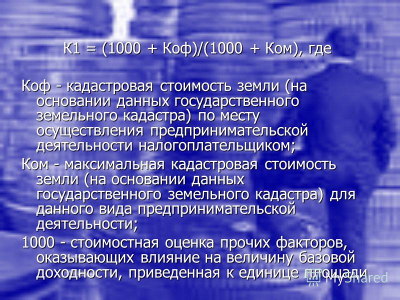 К1 = (1000 + Коф)/(1000 + Ком), где Коф - кадастровая стоимость земли (на основании данных государственного земельного кадастра) по месту осуществления предпринимательской деятельности налогоплательщиком; Ком - максимальная кадастровая стоимость земл
